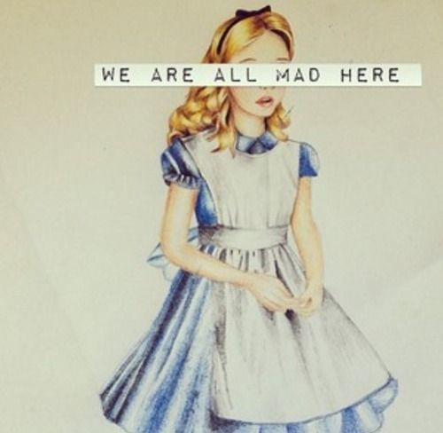 We are all mad here. -- Alice's Adventures in Wonderland.