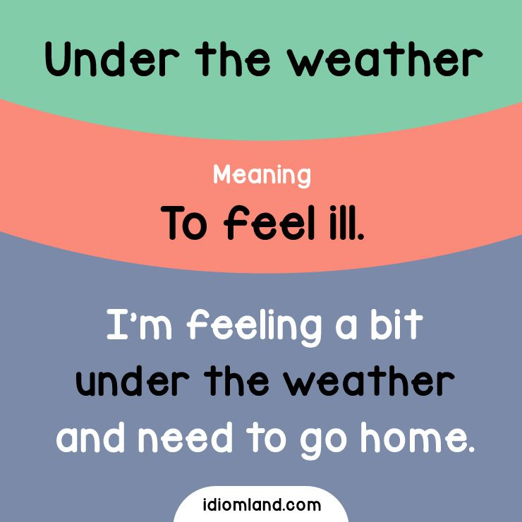 Idiom of the day: Under the weather.  Meaning: To feel ill.  Example: I'm feeling a bit under the weather and need to go home.
