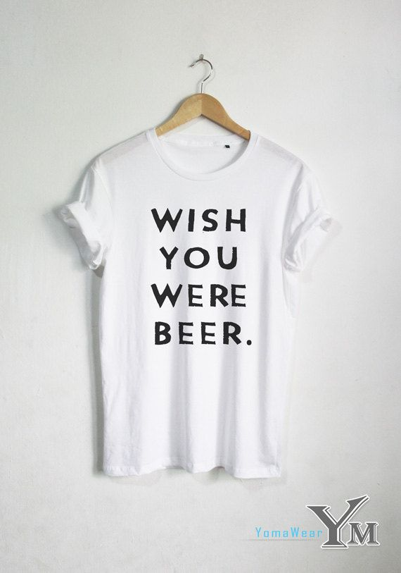 Wish You Were Beer T Shirt Funny Quote T Shirt Fashion Shirt Hipster Unisex Tshirt Tumblr