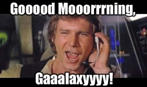 Good Morning Galaxy Star Wars The Old Star Wars Humor Star Wars