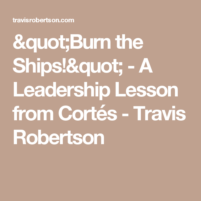 """""""Burn the Ships!"""" - A Leadership Lesson from Cortés - Travis Robertson"""