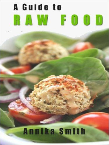 Amazon.com: The Raw Food Guide: A Quick Start Guide To Raw Food eBook: Annika Smith: Kindle Store