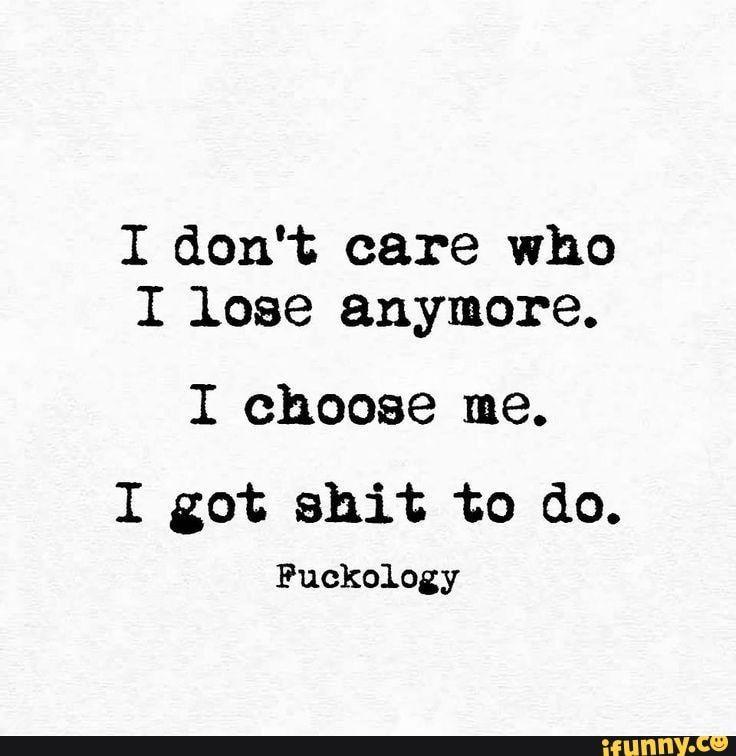 I don't care who I lose anymore. I choose me. I got shit to do. Fuckology - )