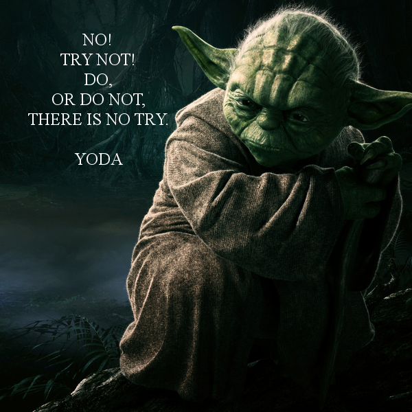 Yoda Quote Try Not: NO! TRY NOT! DO, OR DO NOT, THERE IS NO TRY. YODA
