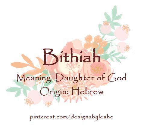Baby Girl Name: Bithiah  Meaning: Daughter of God  Origin: Hebrew