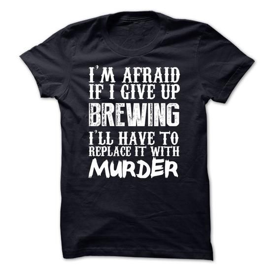 Im Afraid If I Give Up Brewing Ill Have To Replace It With Murder Tshirt #Beer