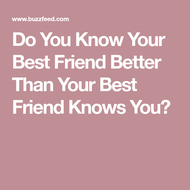 Do You Know Your Best Friend Better Than Your Best Friend