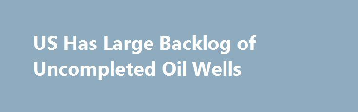 US Has Large Backlog of Uncompleted Oil Wells http://betiforexcom.livejournal.com/26168334.html  According to the Energy Information Administration (EIA), U.S. crude oil production averaged 8.9 million barrels per day in 2016. U.S. crude oil...The post US Has Large Backlog of Uncompleted Oil Wells appeared first on crude-o...The post US Has Large Backlog of Uncompleted Oil Wells appeared first on aroundworld24.com…