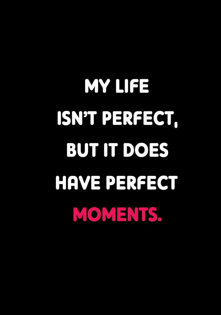 My life isn't perfect, but it does have perfect moments