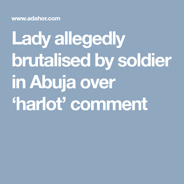 Lady allegedly brutalised by soldier in Abuja over 'harlot