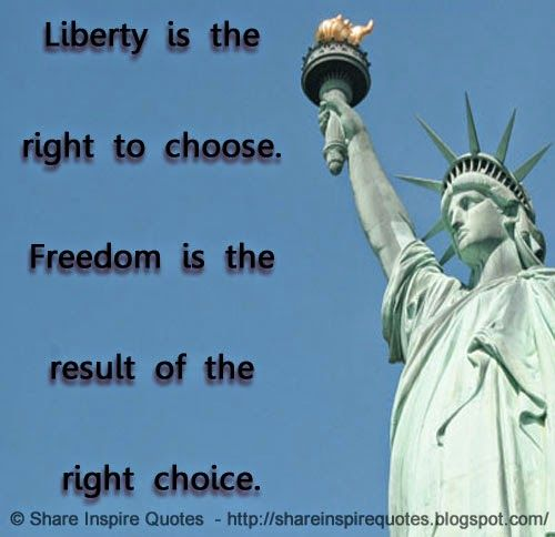 Liberty is the right to choose. Freedom is the result of