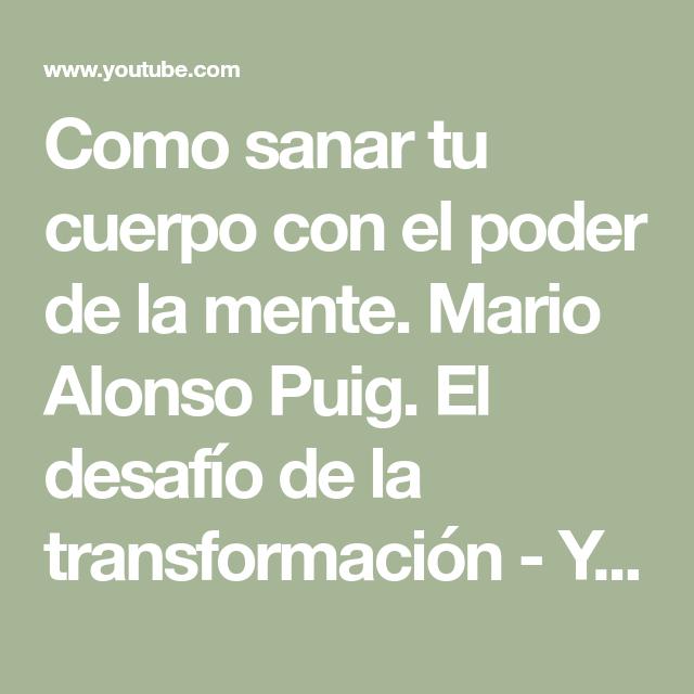 Como Sanar Tu Cuerpo Con El Poder De La Mente Mario Alonso Puig El Desafío De La Transformación Youtube Poder De La Mente Como Sanar Tu Cuerpo Sana