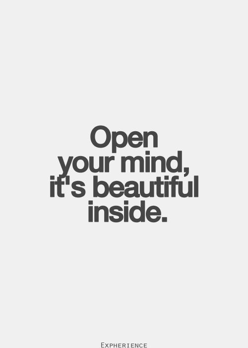 Open your mind. It's beautiful inside Quotes