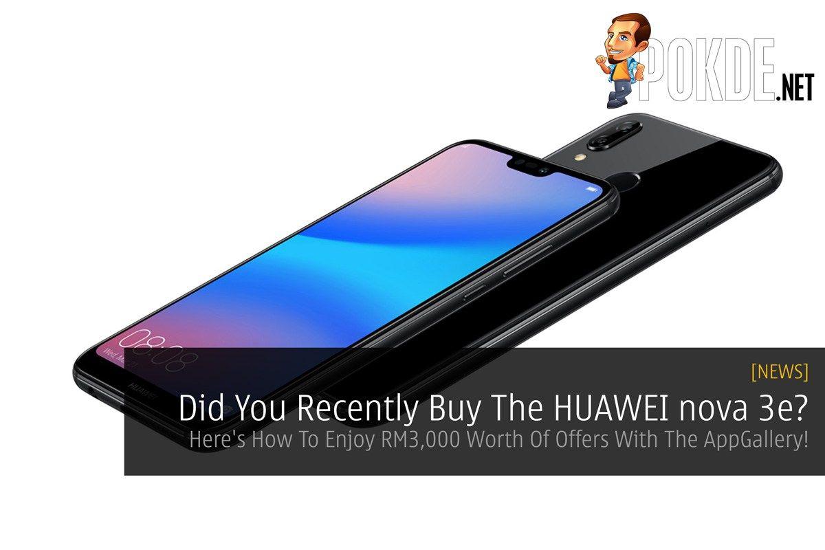 Did You Recently Buy The HUAWEI nova 3e? Here's How To Enjoy RM3,000