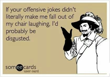 If Your Offensive Jokes Didn T Literally Make Me Fall Out Of My Chair Laughing Funny Quotes Michigan Girl Make Me Laugh