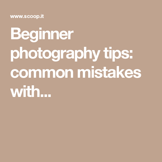 Beginner photography tips: common mistakes with...