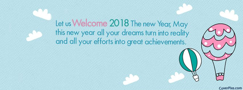 Its time to say goodbye to 2017 and hello to new year 2018. Say hello 2018 with your friends on your social media accounts or facebook profile. Facebook timeline is incomplete without a beautiful cover. Looking for awesome hello 2018 facebook covers?? We desgined beautiful Welcome 2018 Best Wishes Quotes FB Profile Photo to make your facebook timeline beautiful on new year. There are variety of welcome 2018 facebook cover pictures from them you can choose your favourite cover and use it on your