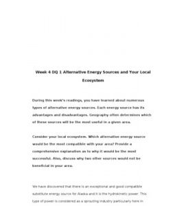 Week 4 DQ 1 Alternative Energy Sources and Your Local Ecosystem    During this week's readings, you have learned about numerous types of alternative energy sources. Each energy source has its advantages and disadvantages. Geography often determines… (More)