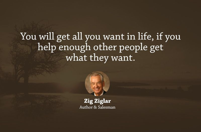 You Will Get All You Want In Life, If You Help Enough