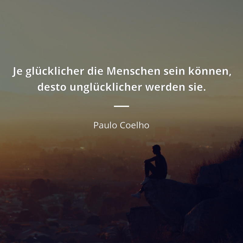 Je Glucklicher Die Menschen Sein Konnen Desto Unglucklicher Werden Sie Paulo Coelho Menschen Zitate Weisheiten Zitate Zitate Zitate
