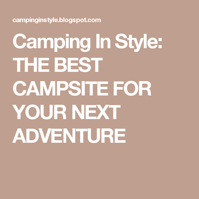 Camping In Style: THE BEST CAMPSITE FOR YOUR NEXT ADVENTURE