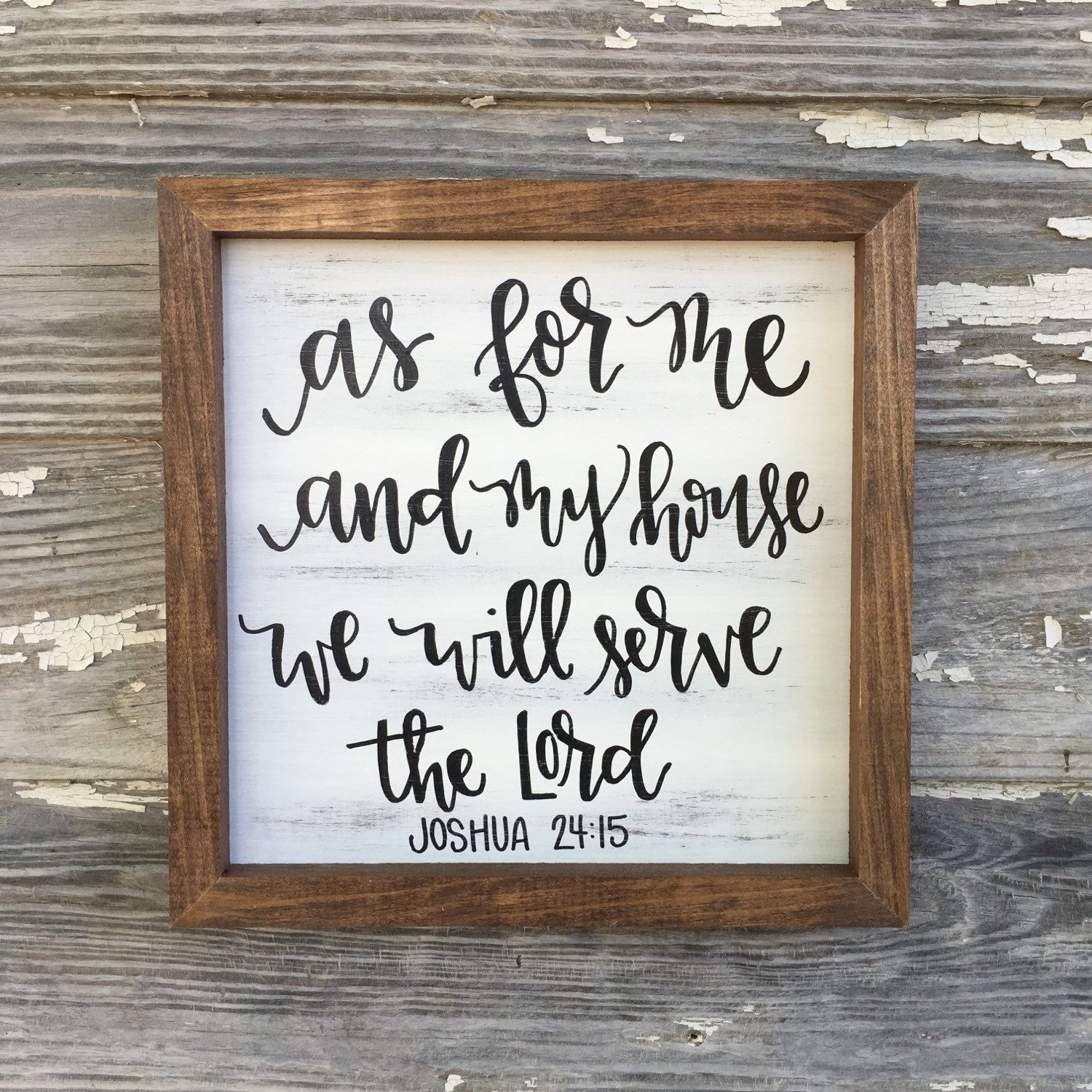 As for me and my house we will serve the Lord -Joshua 24:15  :::::::::::::::::::::::::::::::::::::::::::::::::::::::::::::  SIGN SIZE: 11x11inches  COLOR: Distressed white LETTERING: Distressed black  FRAME: Special Walnut stain SHIPS IN: 1-3 days  :::::::::::::::::::::::::::::::::::::::::::::::::::::::::::::  This sign is hand lettered and hand painted. No vinyl or stencils are used in our process. You can ensure you are receiving a unique piece. Sign comes with hanging hardware installed…