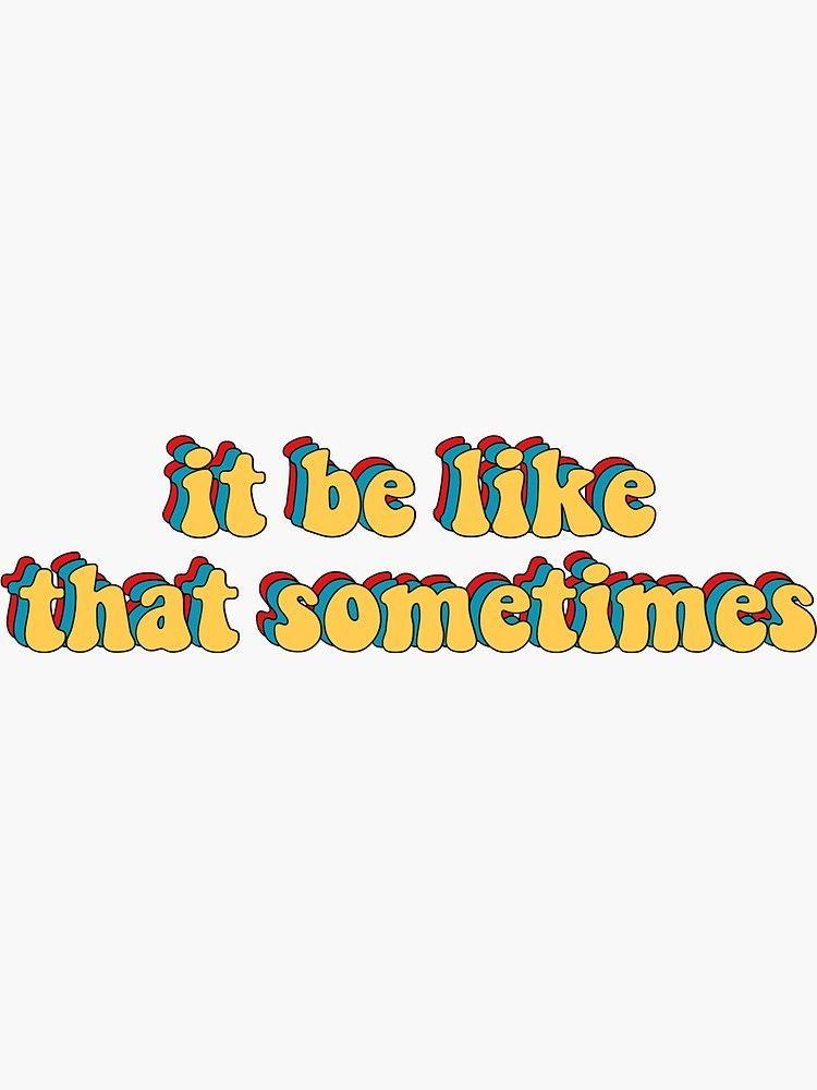 It Be Like That Sometimes Sticker By Mandykamp