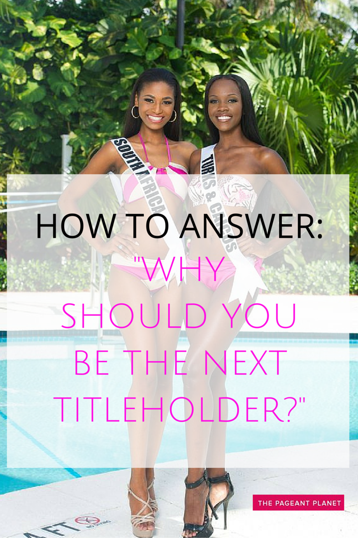 """to Answer: Why Should You Be the Next Titleholder This is one of the most common questions asked in pageant interview, and yet a lot of girls don't like getting it because they think their answer will be similar to everyone else. To some extent, that's true: judges have probably heard a lot of """"I'm a hard worker"""" and """"I want to make a difference,"""" but"""