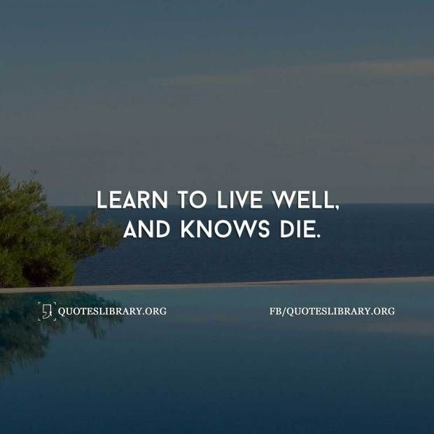 Learn To Live Well And Knows Die