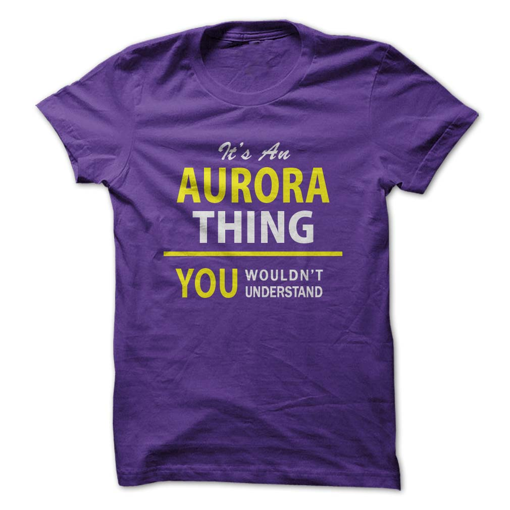 Its An ⓪ AURORA thing, you wouldnt understand !!Hey AURORA, are you tired of having to explain yourself? With this T-Shirt, you no longer have to. There are things that only AURORA can understand. Grab yours TODAY!  This also makes a perfect surprising gift.Its An AURORA thing, you wouldnt understand !!