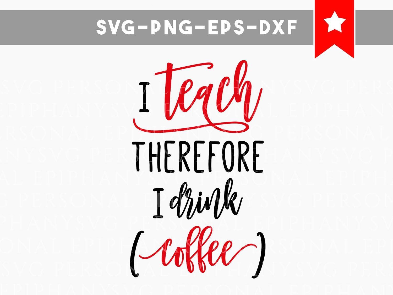 I Teach Therefore I Drink Coffee Svg Teacher Svg Coffee Svg