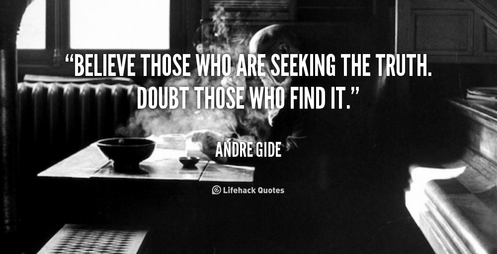 Believe those who are seeking the truth. Doubt those who find it. - Andre Gide at Lifehack QuotesMore great quotes at http://quotes.lifehack.org/by-author/andre-gide/