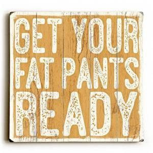Get Your Fat Pants Wood Sign This Get Your Fat Pants wood sign by Artist Misty Diller adds a fun and festive style to your Thanksgiving decor. The sign is a hand distressed planked wood design made of
