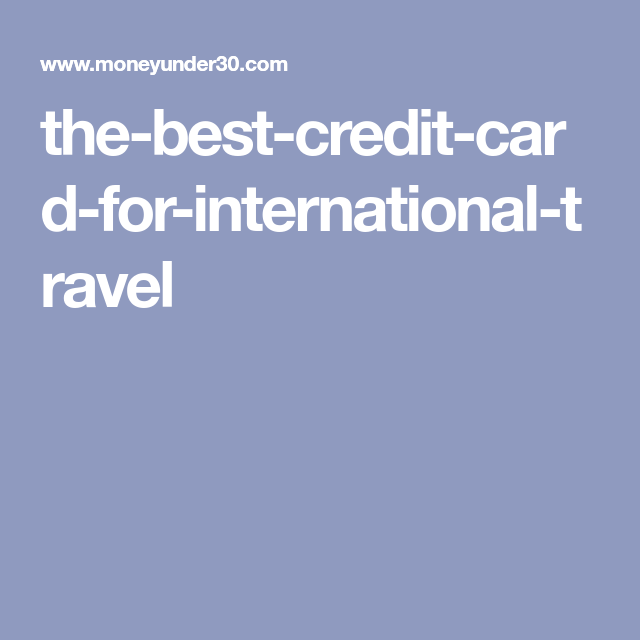 the best credit card for international travel - Best Credit Cards For International Travel
