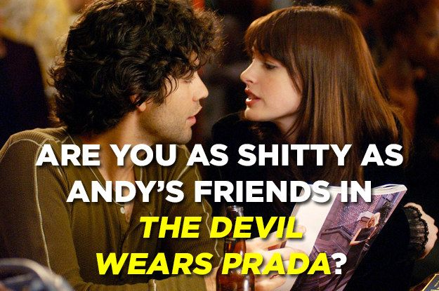 "Are You As Bad As Andy's Crappy Friends In ""The Devil Wears Prada""?Congratulations! You're a mature, understanding adult who knows that sometimes your friends are busy and that the world doesn't revolve around you. In fact, you're proud to see your friends grow and change as they focus on their goals. Keep on being a decent person and don't ever be like Lily, Doug, or Nate."