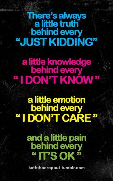 """Siempre habrá una pequeña verdad oculta en un """"es broma"""".  Un pequeño conocimiento oculto bajo un """"no lo sé"""".   Una pequeña emoción oculta en cada """"no me importa"""".  Y un pequeño dolor oculto en """"todo está bien""""."""