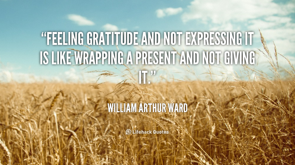 Feeling gratitude and not expressing it is like wrapping a present and not giving it. - William Arthur Ward at Lifehack QuotesWilliam Arthur Ward at http://quotes.lifehack.org/by-author/william-arthur-ward/