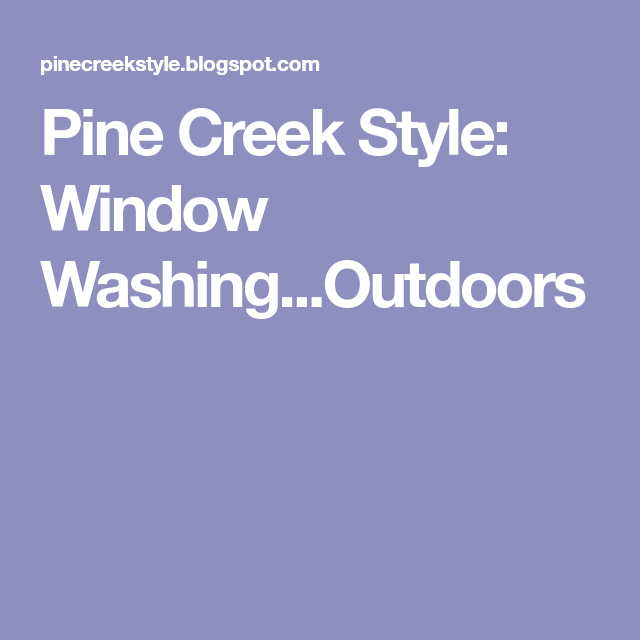 Pine Creek Style: Window Washing...Outdoors