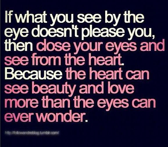 If what you see by the eye doesn't please you, then close your eyes and see from your heart.