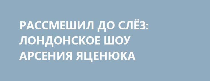 РАССМЕШИЛ ДО СЛЁЗ: ЛОНДОНСКОЕ ШОУ АРСЕНИЯ ЯЦЕНЮКА http://rusdozor.ru/2017/03/07/rassmeshil-do-slyoz-londonskoe-shou-arseniya-yacenyuka/  Если экс-премьер Украины, отправляясь в Великобританию, надеялся получить там благодарную публику, то эта ставка провалилась. И дело тут не в том, что из всех британцев Арсению Петровичу достался, пожалуй, самый неудобный из собеседников.  Изрядно отдохнувший, загоревший и отпустивший растительность ...