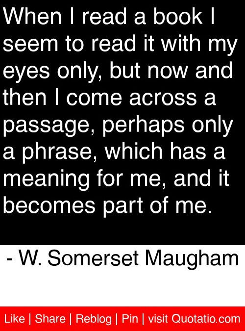 When I read a book I seem to read it with my eyes only, but now and then I come across a passage, perhaps only a phrase, which has a meaning for me, and it becomes part of me. - W. Somerset Maugham #quotes #quotations
