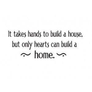 Build A Home it takes hands to build a house, but only hearts can build a home
