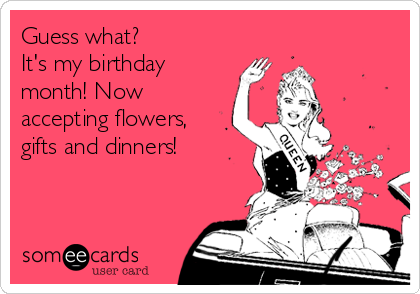 Guess what? It\'s my birthday month! Now accepting flowers ...
