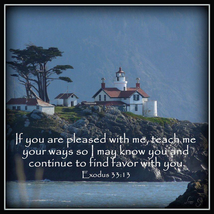 If you are pleased with me, teach me your ways so I may know you and continue to find favor with you.  ~Exodus 33:13
