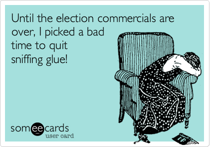 Until the election commercials are over, I picked a bad time to quit sniffing glue!