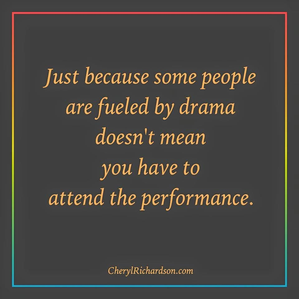 Just because some people are fueled by drama doesn t mean you have
