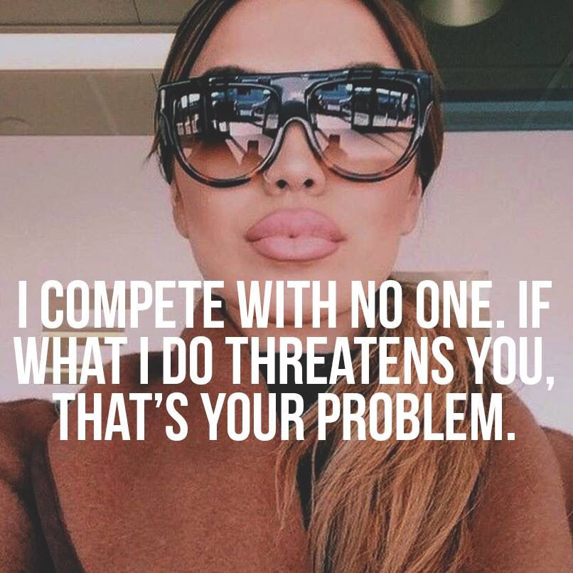 OMG So true. If what I do threatens you that's your problem. I compete with no one.