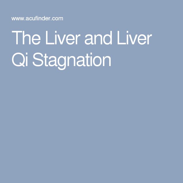 The Liver and Liver Qi Stagnation | Qi Stagnation | Liver