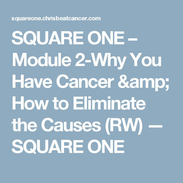 SQUARE ONE Module 2 Why You Have Cancer How To Eliminate The Causes