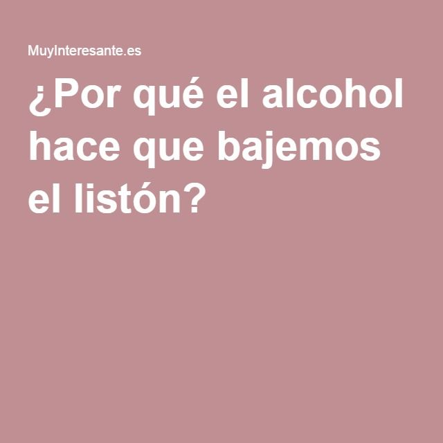 ¿Por qué el alcohol hace que bajemos el listón?